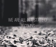 We are all in a state of becoming