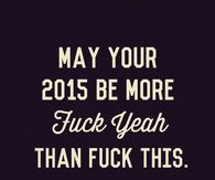 May your 2015 be more 'fuck yeah' than 'fuck this'