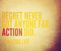 Regret never got anyone far, action did