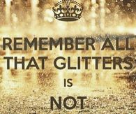 Remember all that glitters is not gold