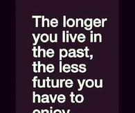 The longer you live in the past, the less future you have to enjoy