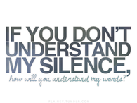 If you dont understand my silence, how will you understand my words