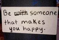 Be with someone that makes you happy