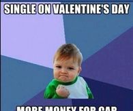 Single on Valentines Day, more money for car parts