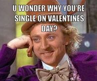 You wonder why youre single on valentines day?