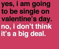 Yes I am going to be single on Valentines Day