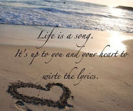 Life is a song. It's up to you and your heart to write the lyrics