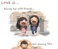 Love is having fun with friends....but missing you...