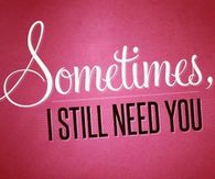 Sometimes I still need you....
