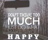 Dont think too much, just do what makes you happy
