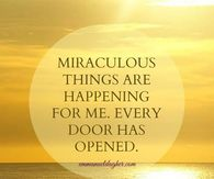 Miraculous things are happening for me...Every door has opened...