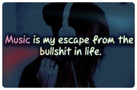 Music is my escape from the bullshit in life
