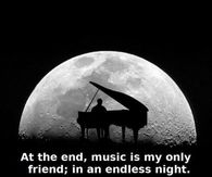 At the end, music is my only friend; in an endless night