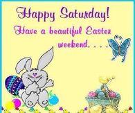 Happy Saturday Easter Weekend