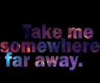 Take Me Somewhere Far Away
