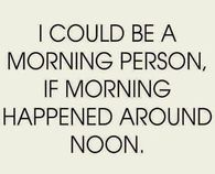 I Could Be A Morning Person, If Morning Happened Around Noon
