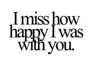 I miss how happy I was with you