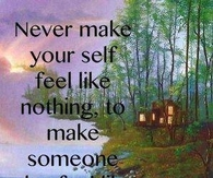 never make yourself feel like nothing