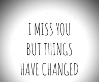 i miss you but things have changed