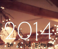 2014 be good please