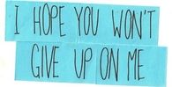 I hope you wont give up on me