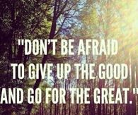 Give up the good and go for the great