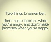 Dont make promises when you are happy