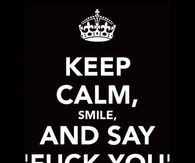 Keep calm, smile and say fuck you