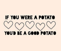 If you were a potato, youd be a good potato
