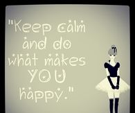 Keep calm and do what makes you happy
