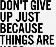 Dont give up just because things are hard