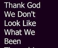 Thank God we dont look like what we been though