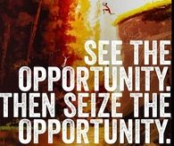 See the opportunity then seize the opportunity