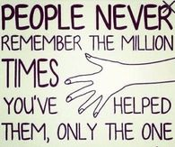 People never remember the million times you helped them
