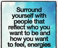 Surround yourself with people that reflect who you want to be