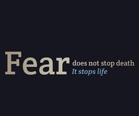 Fear does not stop death, it stops life