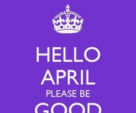 Hello april please be good to me