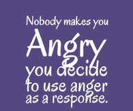 Nobody makes you angry