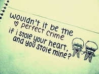 Wouldn't it be the perfect crime if i stole your heart and you stole mine?