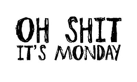 Oh shit its monday