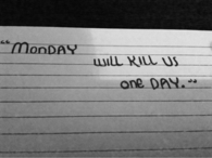 Monday will kill us one day