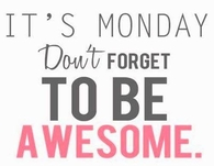 Its monday, dont forget to be awesome