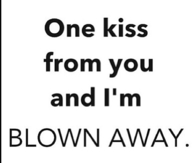 One kiss from you and Im blown away