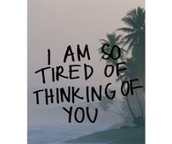 I am so tired of thinking of you