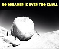 No dreamer is ever too small, no dream is ever too big