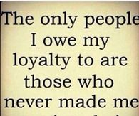 Only people I owe my loyalty to