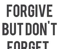 Forgive but dont forget