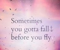 Sometimes you gotta fall before you fly