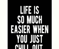 Life is so much easier when you just chill out