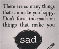 Dont focus too much on things that make you sad